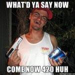 whatd-ya-say-now-come-now-420-huh.jpg